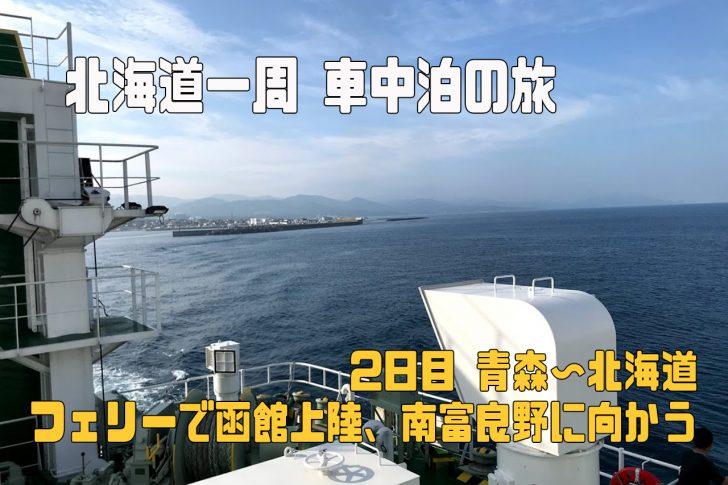 北海道一周車中泊の旅 2日目 青森〜北海道 フェリーで函館上陸、南富良野へ向かう