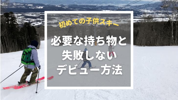 初めての子供スキー!必要な持ち物と失敗しないデビュー方法教えます
