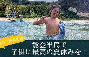 【夏の二拠点生活場所】能登半島で子供に最高の夏休みを与えたい